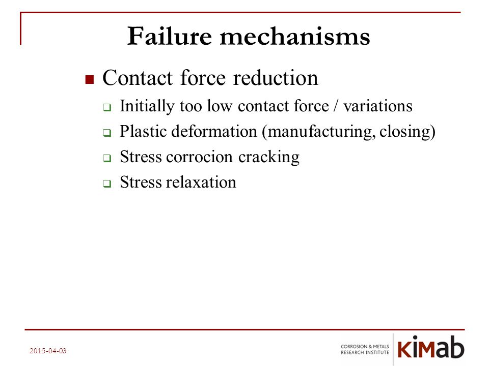 2015-04-03 Failure mechanisms Contact force reduction  Initially too low contact force / variations  Plastic deformation (manufacturing, closing) 