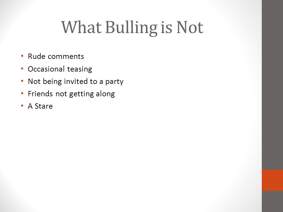 What Bulling is Not Rude comments Occasional teasing Not being invited to a party Friends not getting along A Stare