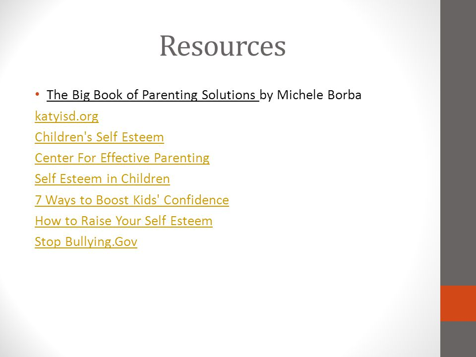 Resources The Big Book of Parenting Solutions by Michele Borba katyisd.org Children's Self Esteem Center For Effective Parenting Self Esteem in Childr