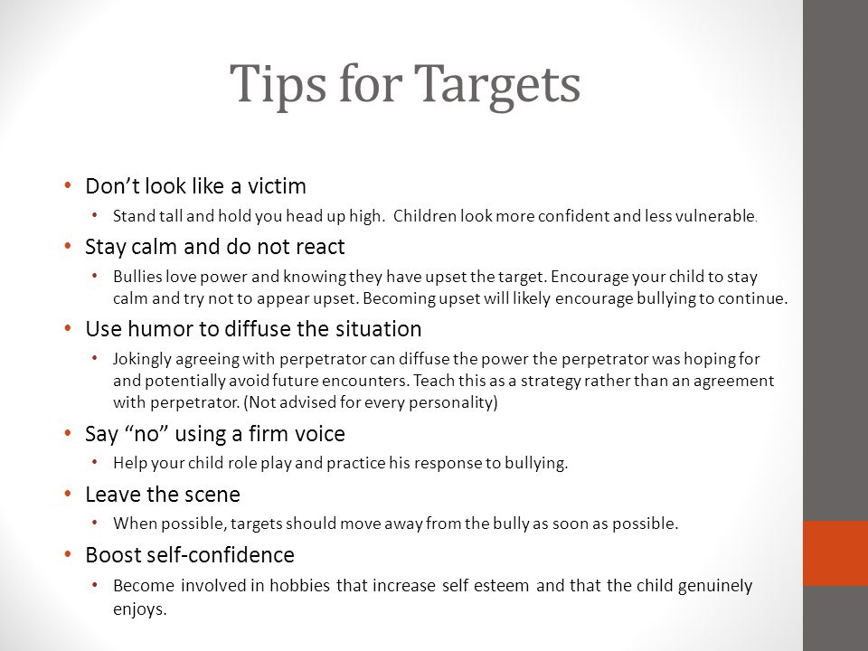 Tips for Targets Don't look like a victim Stand tall and hold you head up high. Children look more confident and less vulnerable. Stay calm and do not