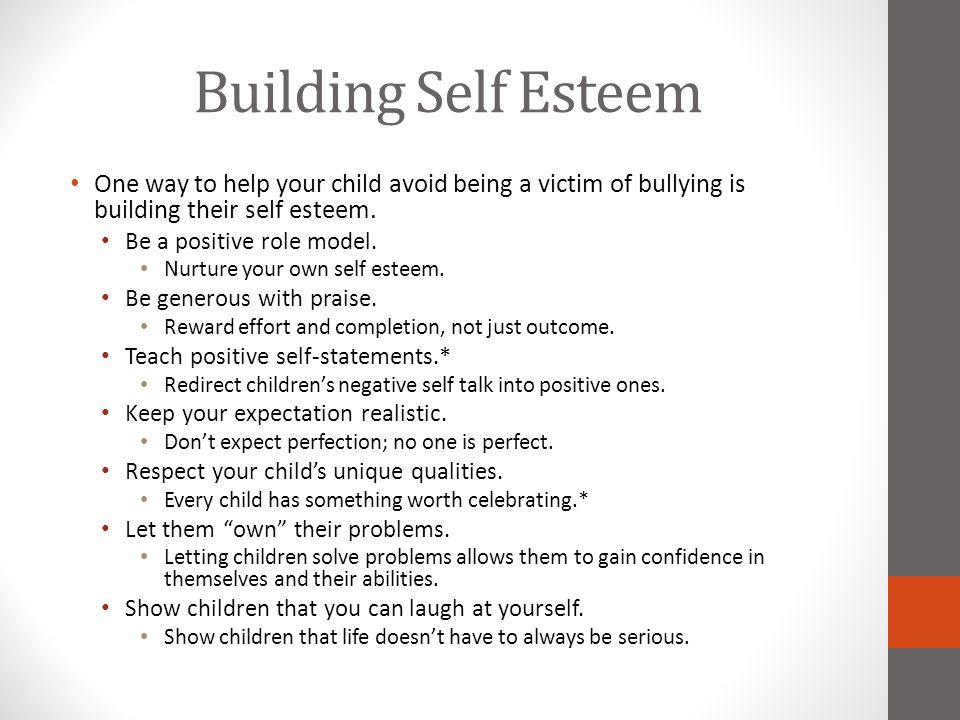 Building Self Esteem One way to help your child avoid being a victim of bullying is building their self esteem. Be a positive role model. Nurture your