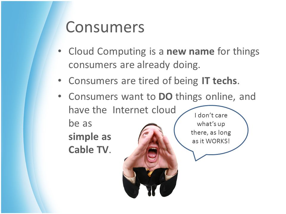 Consumers Cloud Computing is a new name for things consumers are already doing. Consumers are tired of being IT techs. Consumers want to DO things onl