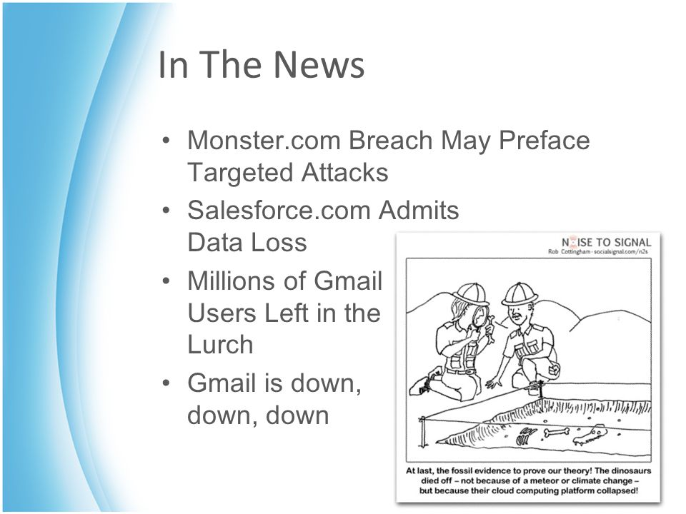 In The News Monster.com Breach May Preface Targeted Attacks Salesforce.com Admits Data Loss Millions of Gmail Users Left in the Lurch Gmail is down, d