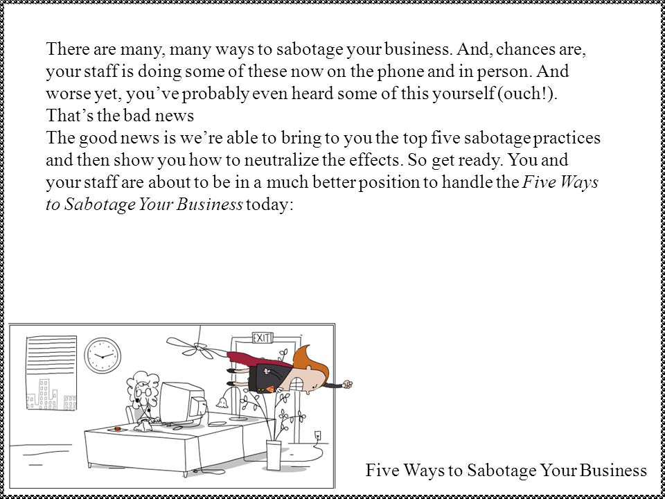 There are many, many ways to sabotage your business.