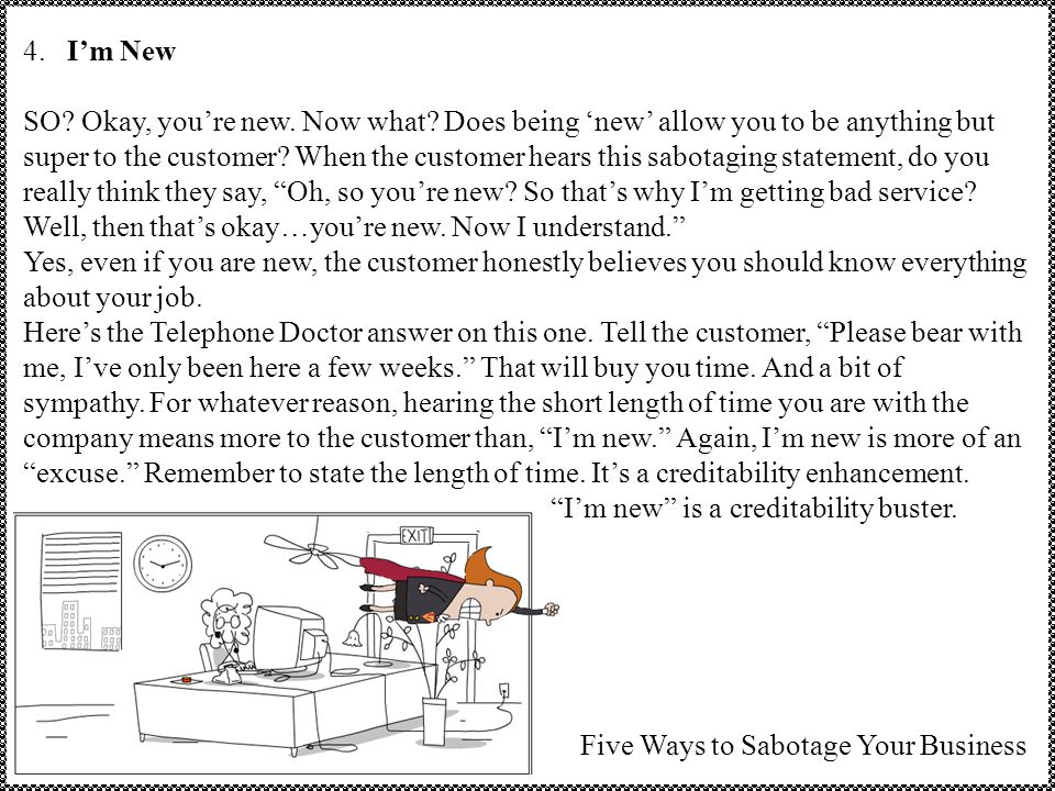 4. I'm New SO? Okay, you're new. Now what? Does being 'new' allow you to be anything but super to the customer? When the customer hears this sabotagin