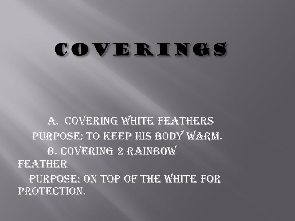 a. covering white feathers purpose: to keep his body warm.