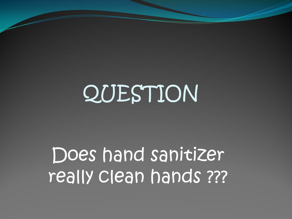 QUESTION Does hand sanitizer really clean hands ???