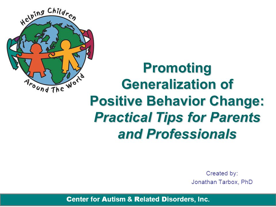 C enter for A utism & R elated D isorders, Inc. Promoting Generalization of Positive Behavior Change: Practical Tips for Parents and Professionals Cre