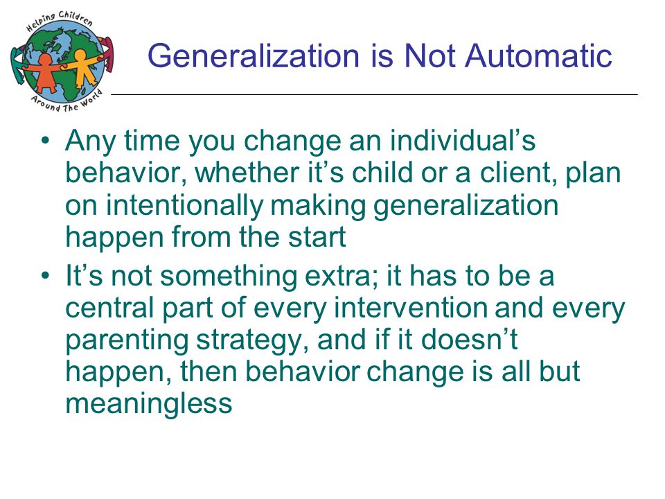Generalization is Not Automatic Any time you change an individual's behavior, whether it's child or a client, plan on intentionally making generalization happen from the start It's not something extra; it has to be a central part of every intervention and every parenting strategy, and if it doesn't happen, then behavior change is all but meaningless