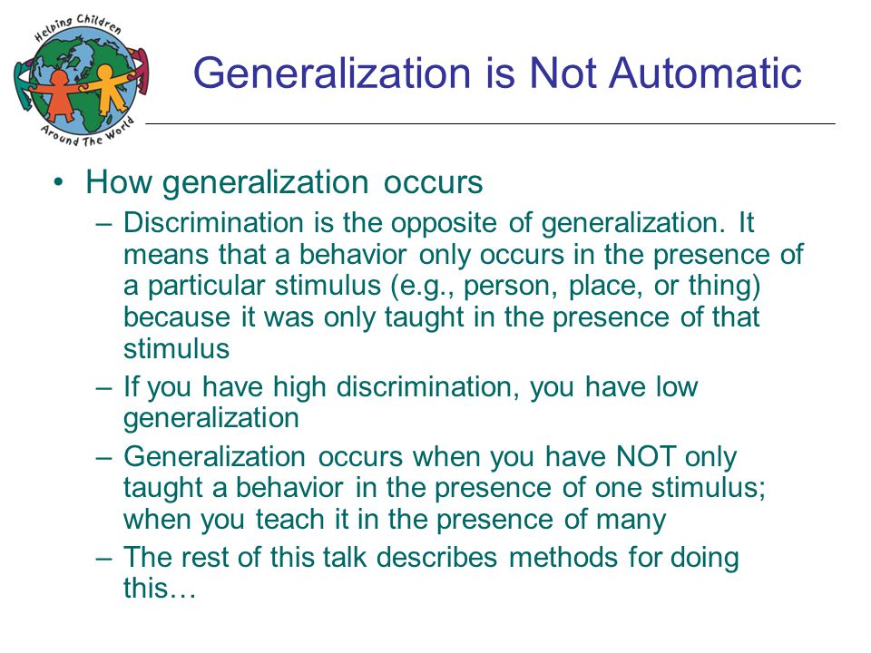 Generalization is Not Automatic How generalization occurs –Discrimination is the opposite of generalization. It means that a behavior only occurs in t
