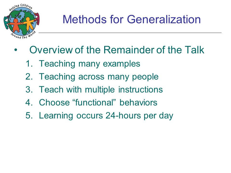 Methods for Generalization Overview of the Remainder of the Talk 1.Teaching many examples 2.Teaching across many people 3.Teach with multiple instructions 4.Choose functional behaviors 5.Learning occurs 24-hours per day