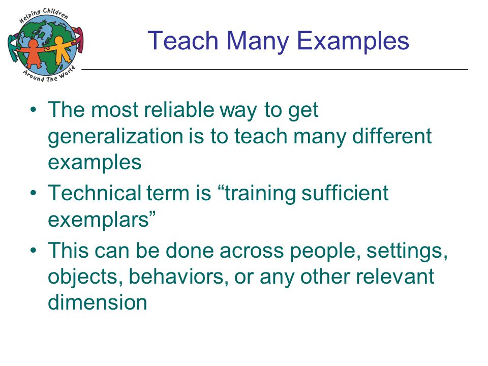 Teach Many Examples The most reliable way to get generalization is to teach many different examples Technical term is training sufficient exemplars This can be done across people, settings, objects, behaviors, or any other relevant dimension