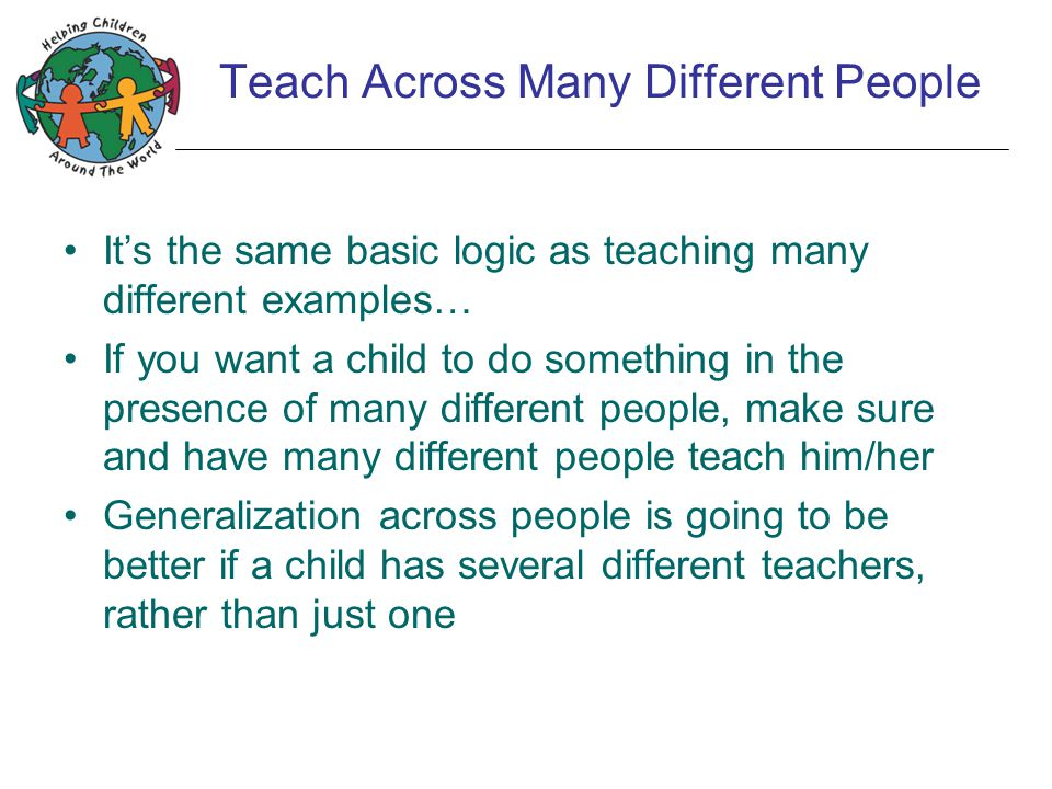 Teach Across Many Different People It's the same basic logic as teaching many different examples… If you want a child to do something in the presence of many different people, make sure and have many different people teach him/her Generalization across people is going to be better if a child has several different teachers, rather than just one