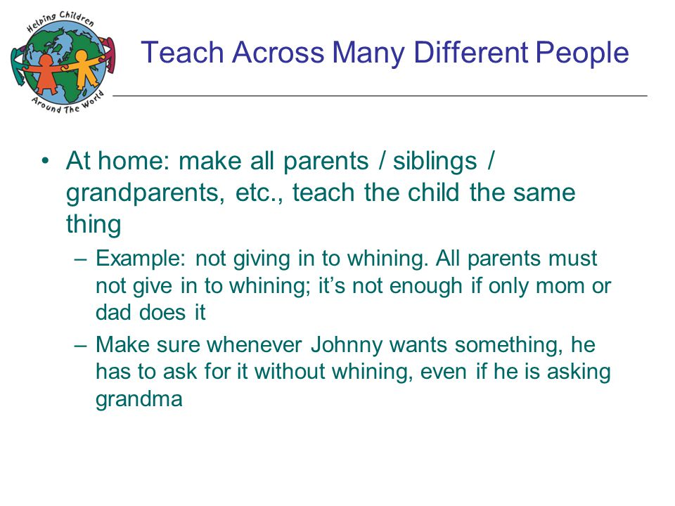 Teach Across Many Different People At home: make all parents / siblings / grandparents, etc., teach the child the same thing –Example: not giving in to whining.