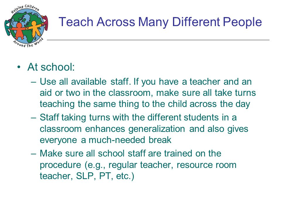 Teach Across Many Different People At school: –Use all available staff. If you have a teacher and an aid or two in the classroom, make sure all take t