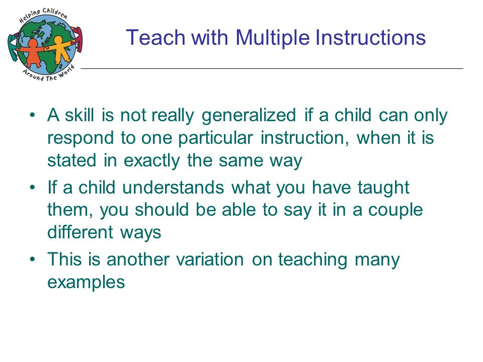 Teach with Multiple Instructions A skill is not really generalized if a child can only respond to one particular instruction, when it is stated in exactly the same way If a child understands what you have taught them, you should be able to say it in a couple different ways This is another variation on teaching many examples