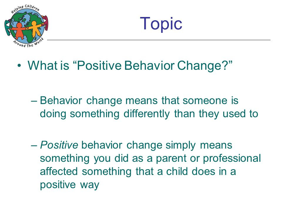 Topic Terminology note: Behavior does not mean bad behavior, as in He had a lot of behaviors today Behavior is anything anyone does, bad or good