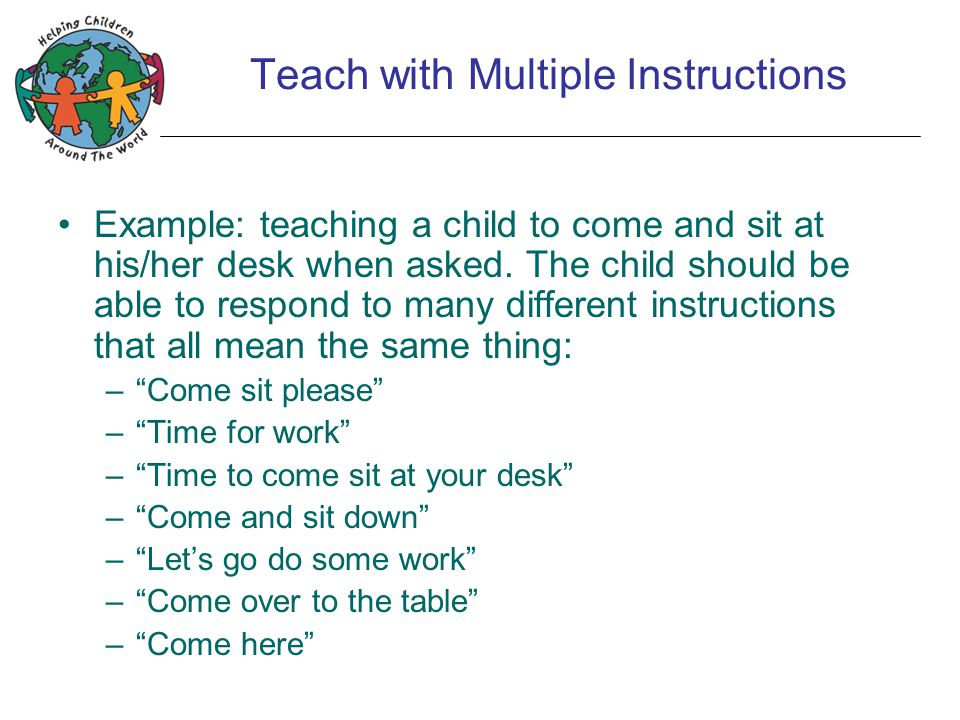 Teach with Multiple Instructions Example: teaching a child to come and sit at his/her desk when asked.