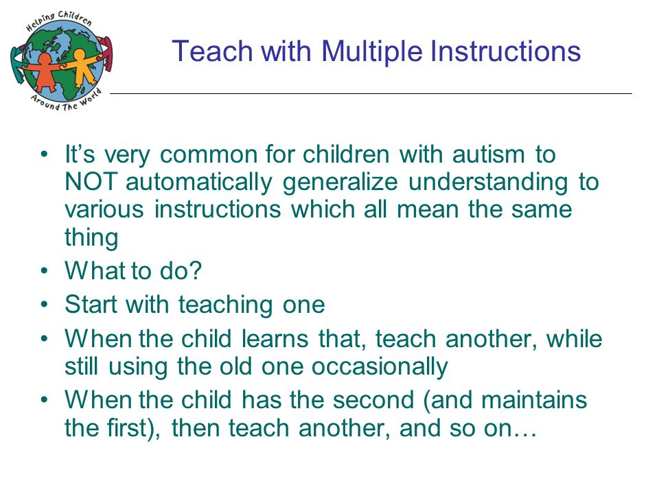 Teach with Multiple Instructions It's very common for children with autism to NOT automatically generalize understanding to various instructions which