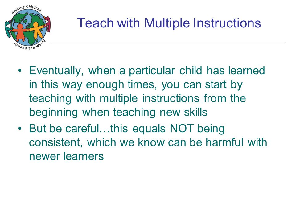 Teach with Multiple Instructions Eventually, when a particular child has learned in this way enough times, you can start by teaching with multiple instructions from the beginning when teaching new skills But be careful…this equals NOT being consistent, which we know can be harmful with newer learners