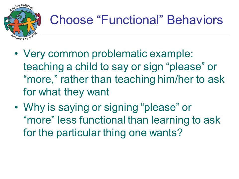 "Choose ""Functional"" Behaviors Very common problematic example: teaching a child to say or sign ""please"" or ""more,"" rather than teaching him/her to ask"