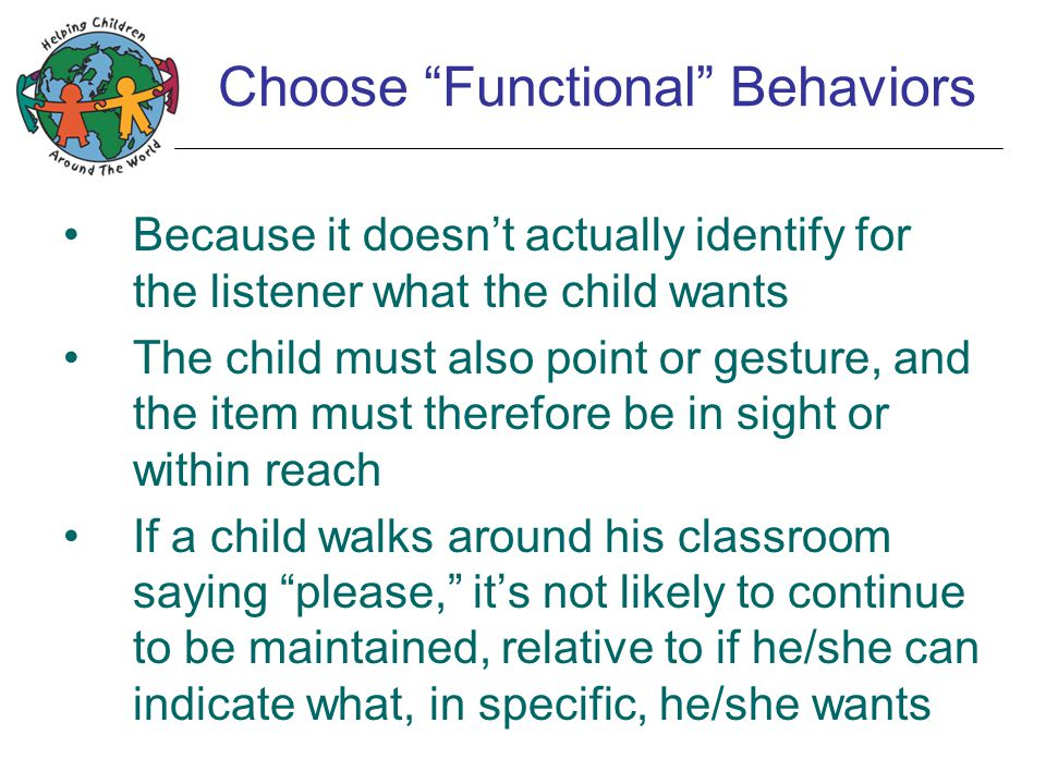 "Choose ""Functional"" Behaviors Because it doesn't actually identify for the listener what the child wants The child must also point or gesture, and the"