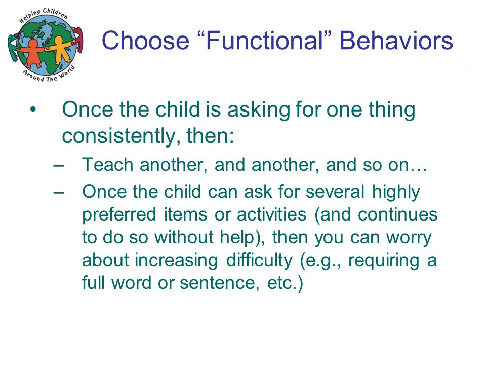 "Choose ""Functional"" Behaviors Once the child is asking for one thing consistently, then: –Teach another, and another, and so on… –Once the child can a"