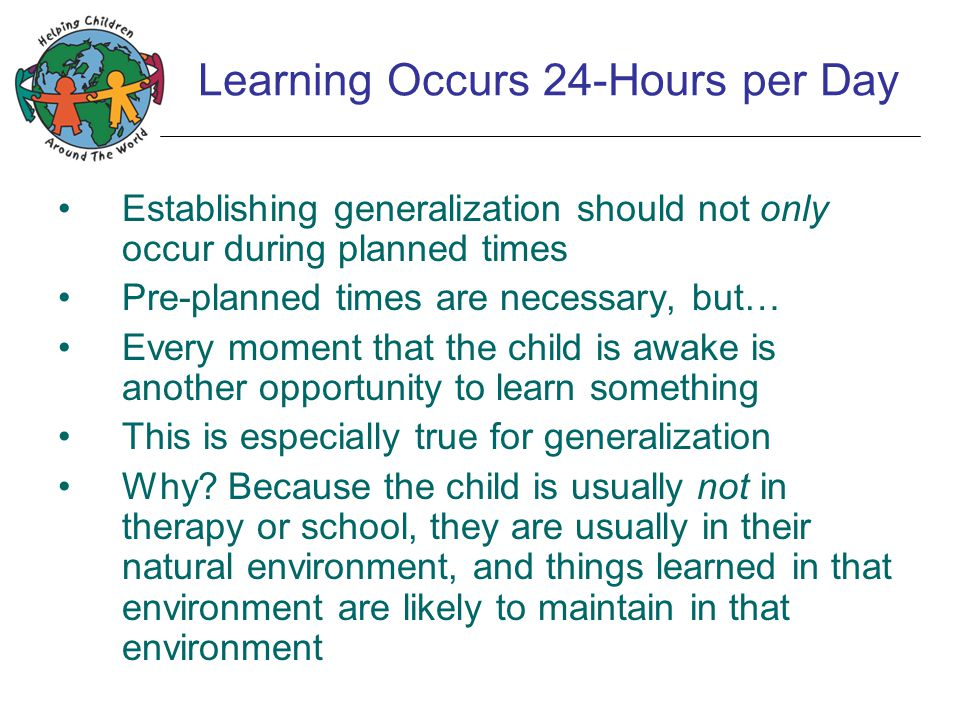 Learning Occurs 24-Hours per Day Establishing generalization should not only occur during planned times Pre-planned times are necessary, but… Every mo