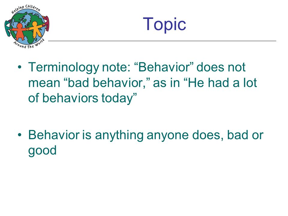 "Topic Terminology note: ""Behavior"" does not mean ""bad behavior,"" as in ""He had a lot of behaviors today"" Behavior is anything anyone does, bad or good"