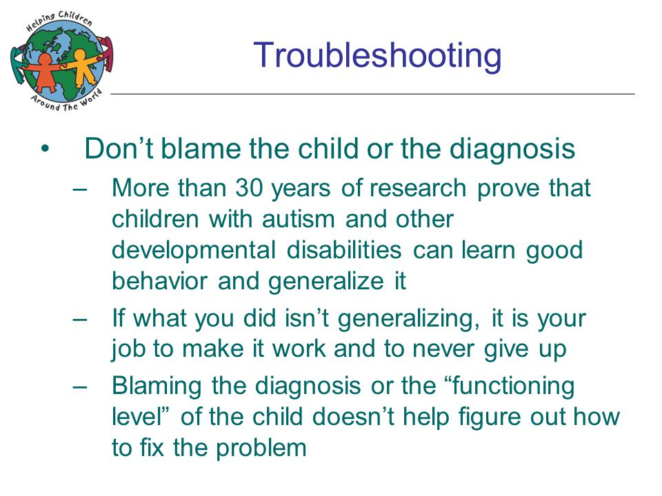 Troubleshooting Don't blame the child or the diagnosis –More than 30 years of research prove that children with autism and other developmental disabilities can learn good behavior and generalize it –If what you did isn't generalizing, it is your job to make it work and to never give up –Blaming the diagnosis or the functioning level of the child doesn't help figure out how to fix the problem