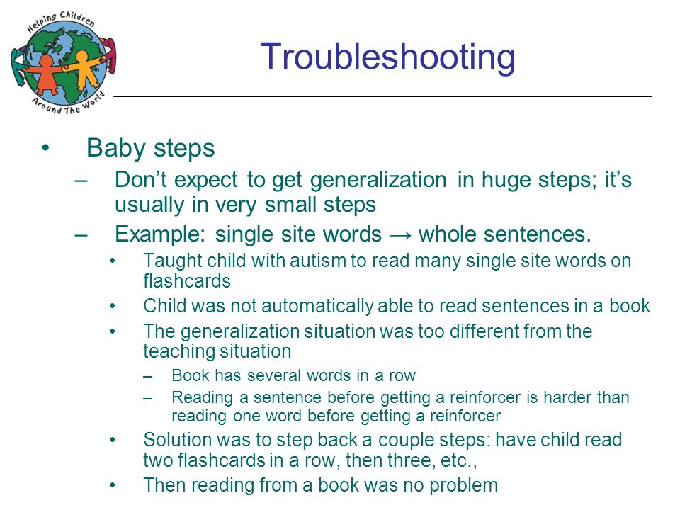 Troubleshooting Baby steps –Don't expect to get generalization in huge steps; it's usually in very small steps –Example: single site words → whole sentences.