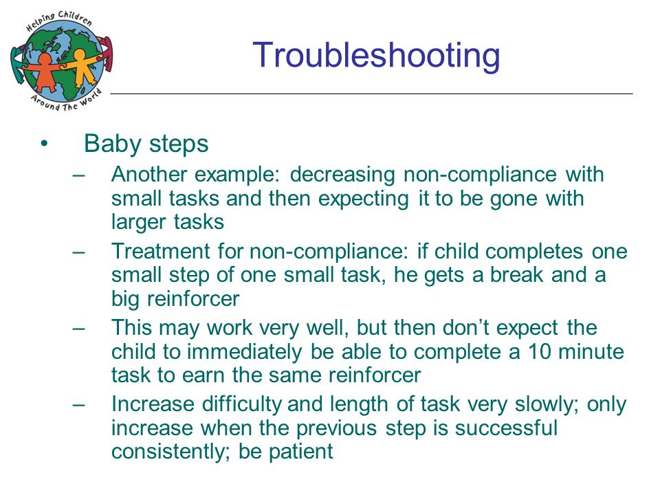 Troubleshooting Baby steps –Another example: decreasing non-compliance with small tasks and then expecting it to be gone with larger tasks –Treatment