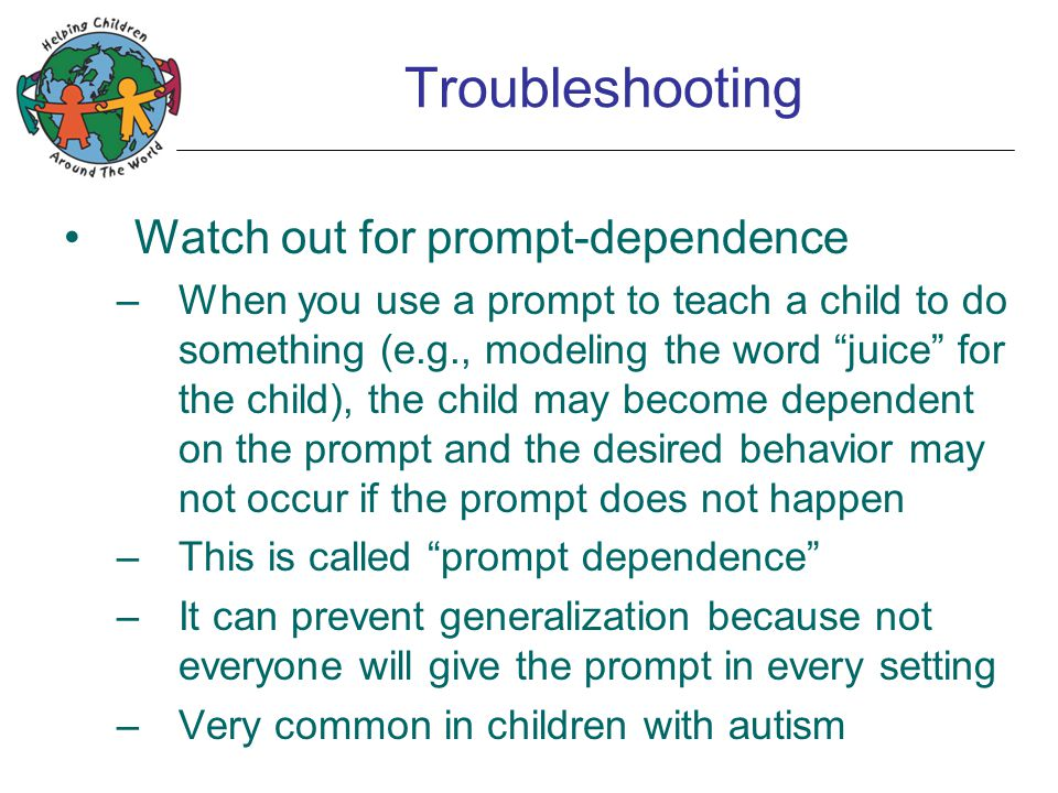 "Troubleshooting Watch out for prompt-dependence –When you use a prompt to teach a child to do something (e.g., modeling the word ""juice"" for the child"