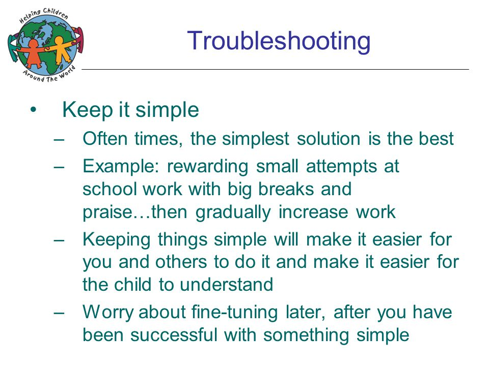 Troubleshooting Keep it simple –Often times, the simplest solution is the best –Example: rewarding small attempts at school work with big breaks and praise…then gradually increase work –Keeping things simple will make it easier for you and others to do it and make it easier for the child to understand –Worry about fine-tuning later, after you have been successful with something simple
