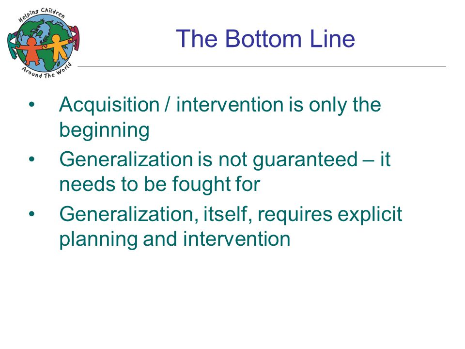 The Bottom Line Acquisition / intervention is only the beginning Generalization is not guaranteed – it needs to be fought for Generalization, itself,