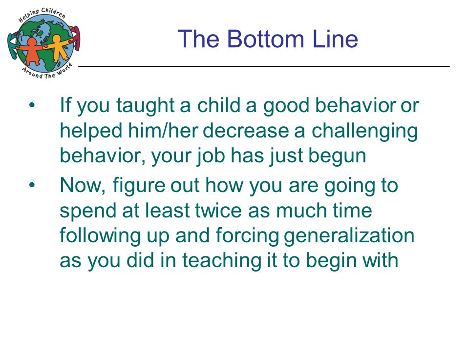 The Bottom Line If you taught a child a good behavior or helped him/her decrease a challenging behavior, your job has just begun Now, figure out how y
