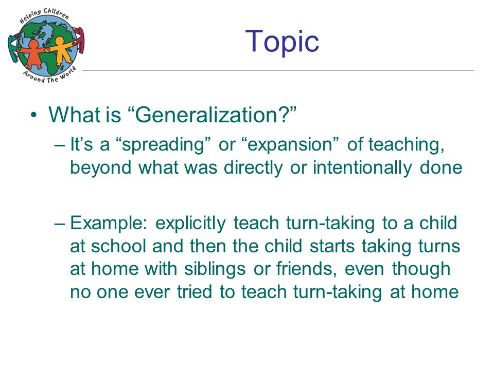 "Topic What is ""Generalization?"" –It's a ""spreading"" or ""expansion"" of teaching, beyond what was directly or intentionally done –Example: explicitly te"