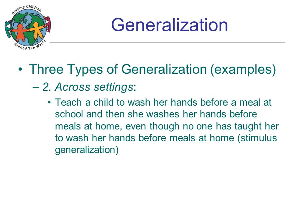 Generalization Three Types of Generalization (examples) –2. Across settings: Teach a child to wash her hands before a meal at school and then she wash