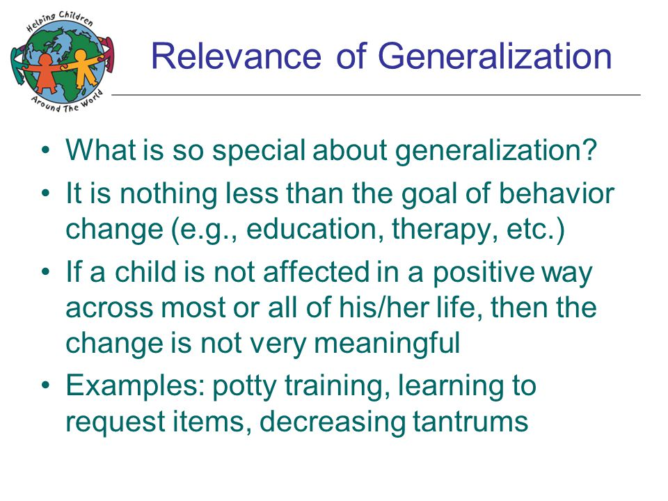 Generalization is Not Automatic Unfortunately, generalization is not automatically guaranteed If you don't do something to intentionally make it happen, you should expect it to not happen Individuals with autism tend to have a particularly difficult time with generalization This is true in home life and at school