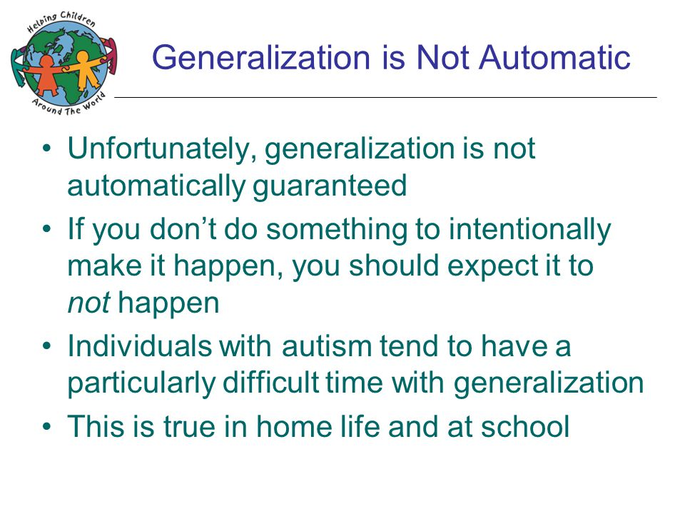 Generalization is Not Automatic Unfortunately, generalization is not automatically guaranteed If you don't do something to intentionally make it happe
