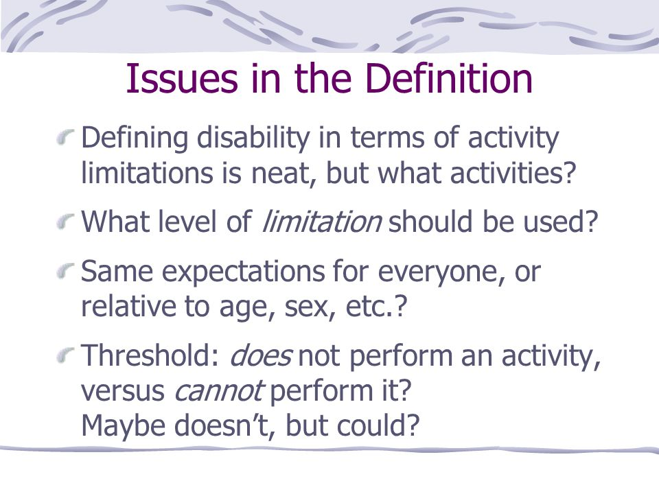 Issues in the Definition Defining disability in terms of activity limitations is neat, but what activities? What level of limitation should be used? S