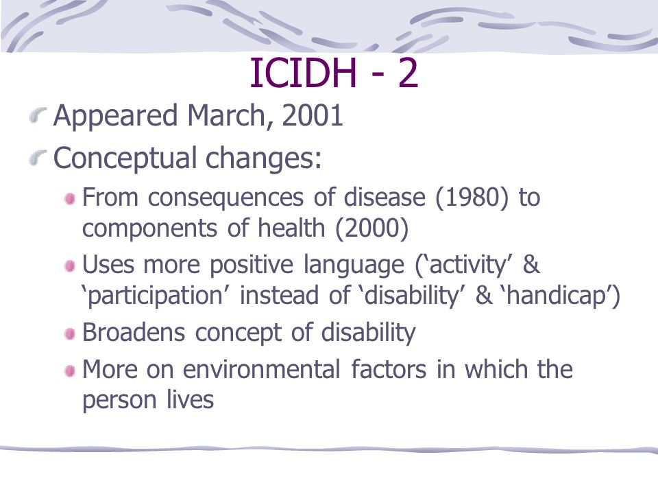 ICIDH - 2 Appeared March, 2001 Conceptual changes: From consequences of disease (1980) to components of health (2000) Uses more positive language ('ac