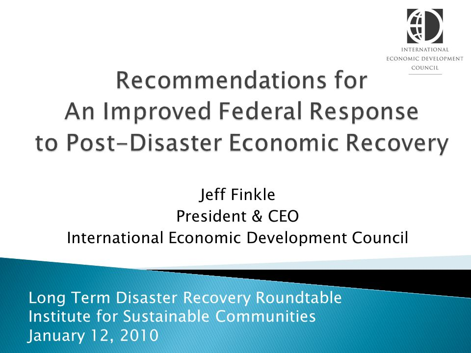 Jeff Finkle President & CEO International Economic Development Council Long Term Disaster Recovery Roundtable Institute for Sustainable Communities January 12, 2010