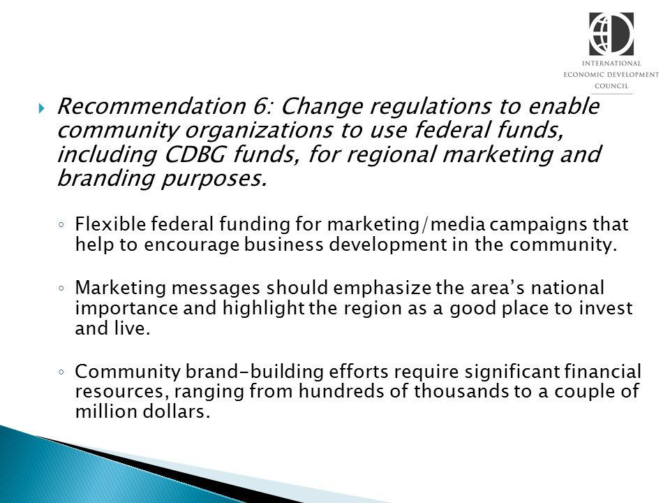 Recommendation 6: Change regulations to enable community organizations to use federal funds, including CDBG funds, for regional marketing and branding purposes.