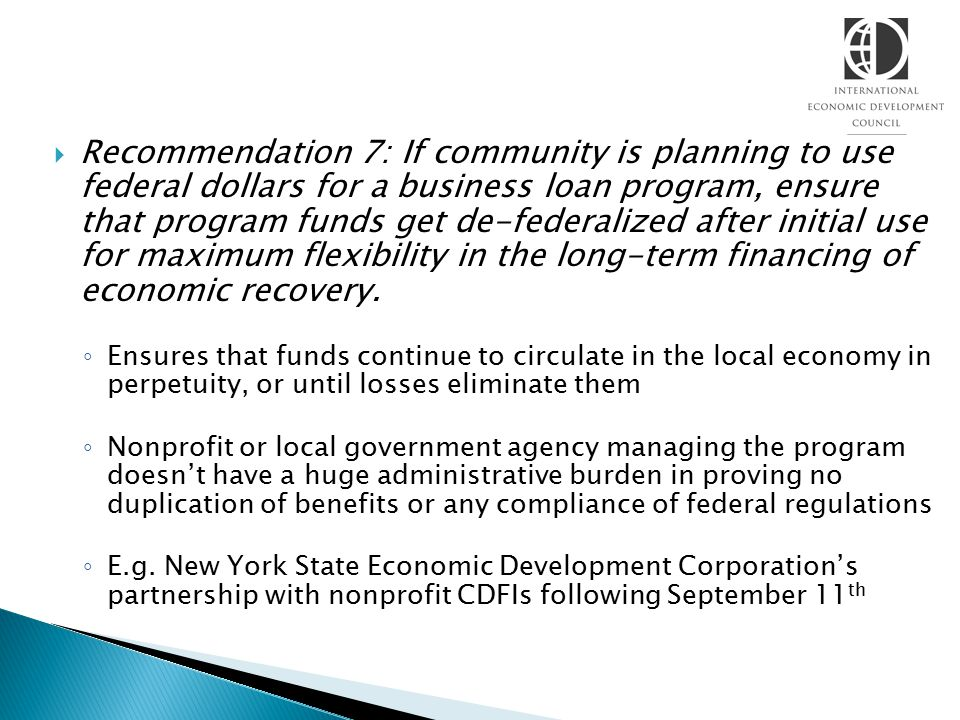  Recommendation 7: If community is planning to use federal dollars for a business loan program, ensure that program funds get de-federalized after initial use for maximum flexibility in the long-term financing of economic recovery.