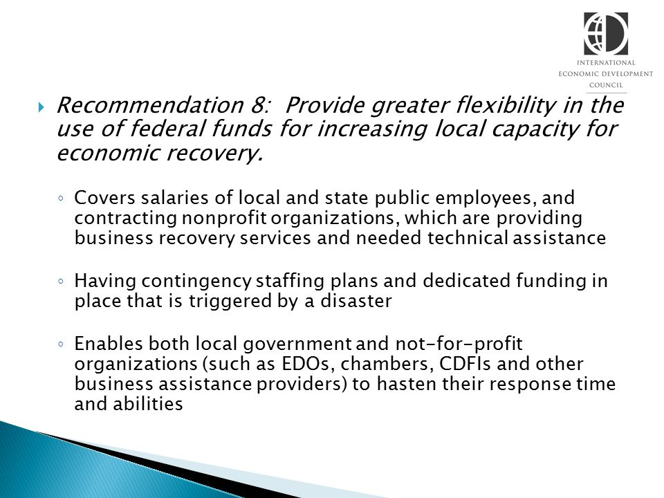  Recommendation 8: Provide greater flexibility in the use of federal funds for increasing local capacity for economic recovery. ◦ Covers salaries of