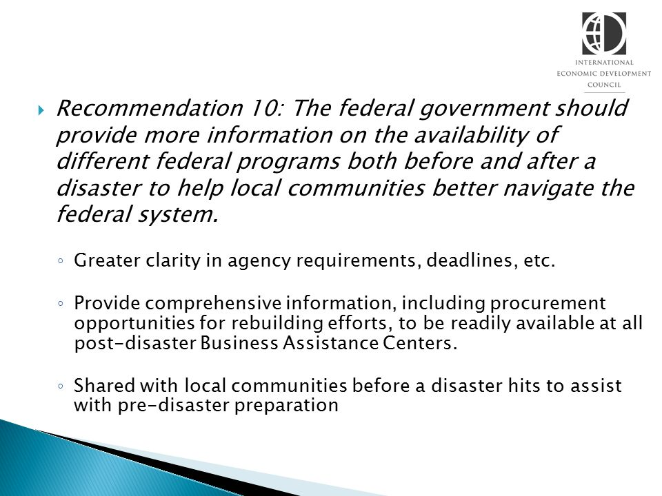  Recommendation 10: The federal government should provide more information on the availability of different federal programs both before and after a disaster to help local communities better navigate the federal system.