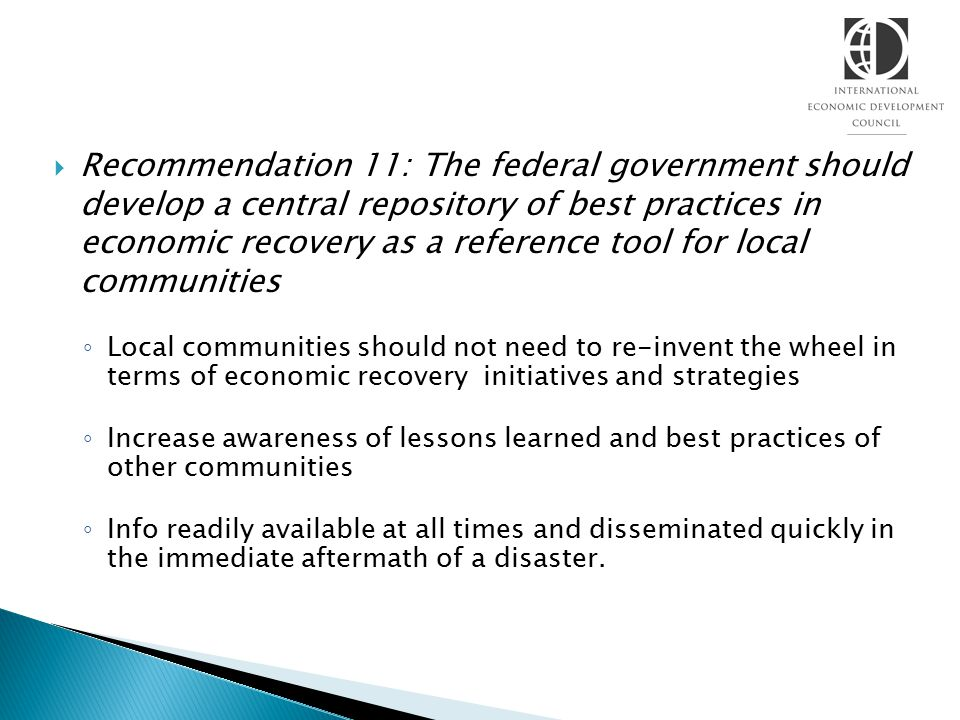  Recommendation 11: The federal government should develop a central repository of best practices in economic recovery as a reference tool for local communities ◦ Local communities should not need to re-invent the wheel in terms of economic recovery initiatives and strategies ◦ Increase awareness of lessons learned and best practices of other communities ◦ Info readily available at all times and disseminated quickly in the immediate aftermath of a disaster.