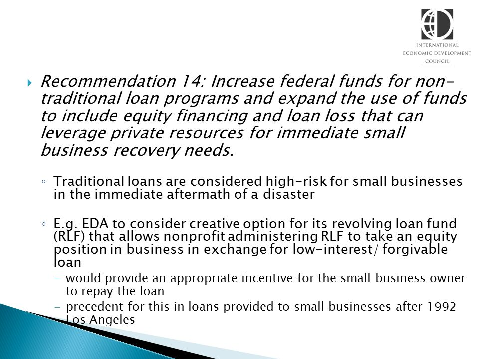  Recommendation 14: Increase federal funds for non- traditional loan programs and expand the use of funds to include equity financing and loan loss t