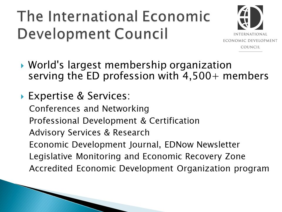  World s largest membership organization serving the ED profession with 4,500+ members  Expertise & Services: Conferences and Networking Professional Development & Certification Advisory Services & Research Economic Development Journal, EDNow Newsletter Legislative Monitoring and Economic Recovery Zone Accredited Economic Development Organization program